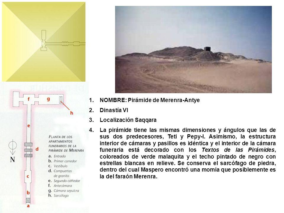 1.NOMBRE: Pirámide de Merenra-Antye 2.Dinastía VI 3.Localización Saqqara 4.La pirámide tiene las mismas dimensiones y ángulos que las de sus dos prede