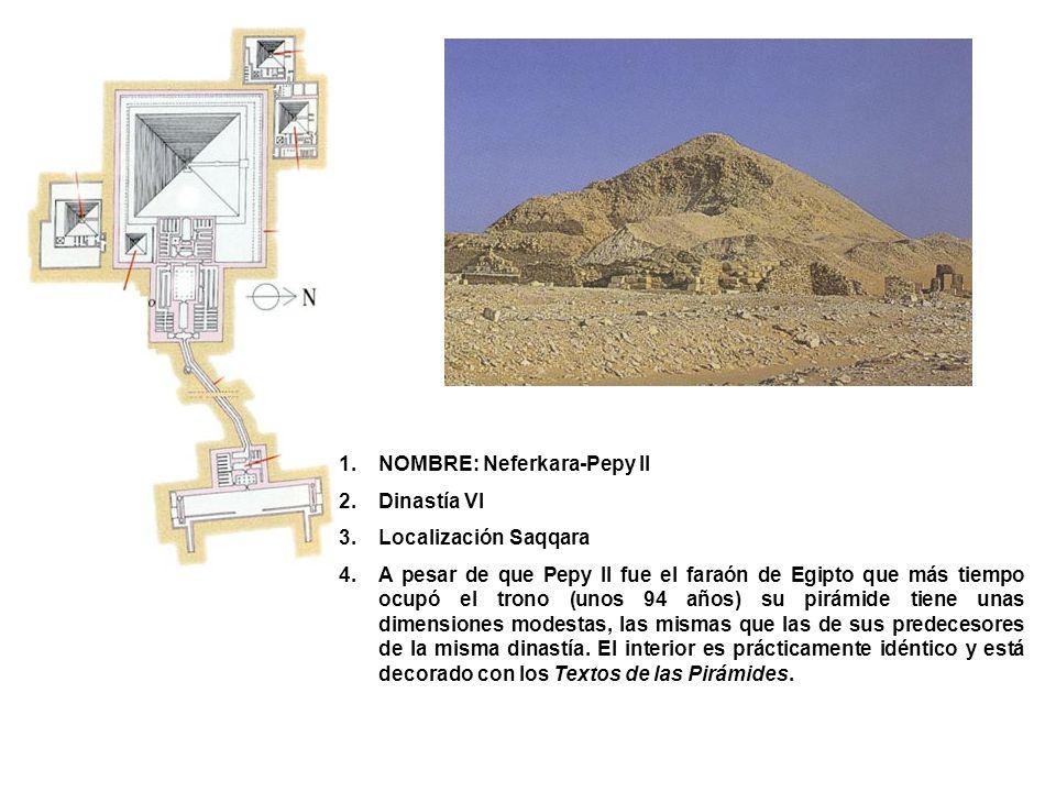 1.NOMBRE: Neferkara-Pepy II 2.Dinastía VI 3.Localización Saqqara 4.A pesar de que Pepy II fue el faraón de Egipto que más tiempo ocupó el trono (unos