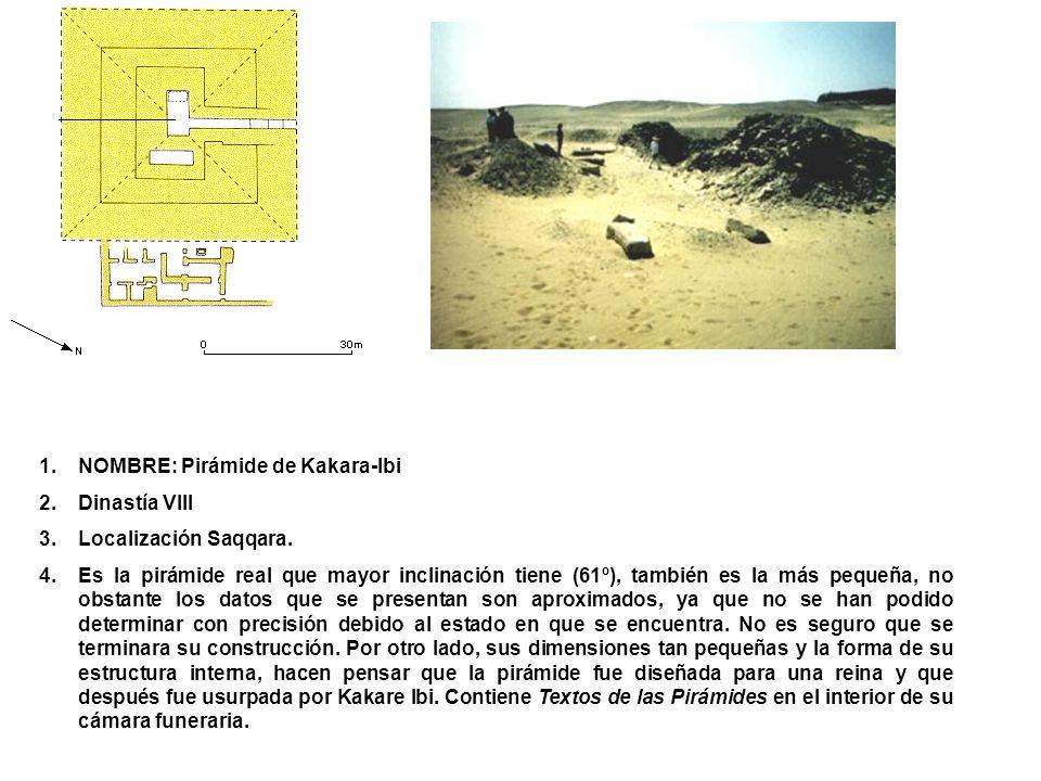 1.NOMBRE: Pirámide de Kakara-Ibi 2.Dinastía VIII 3.Localización Saqqara. 4.Es la pirámide real que mayor inclinación tiene (61º), también es la más pe