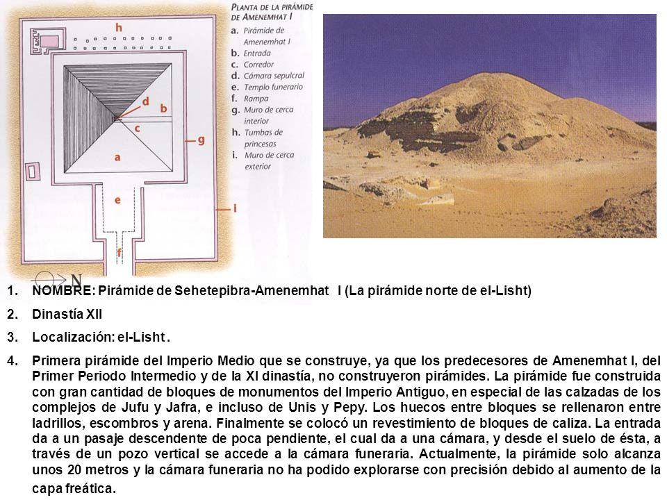 1.NOMBRE: Pirámide de Sehetepibra-Amenemhat I (La pirámide norte de el-Lisht) 2.Dinastía XII 3.Localización: el-Lisht. 4.Primera pirámide del Imperio