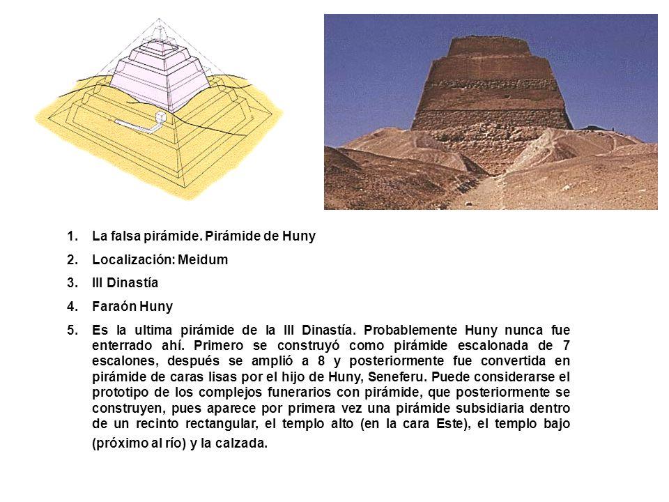 1.La falsa pirámide. Pirámide de Huny 2.Localización: Meidum 3.III Dinastía 4.Faraón Huny 5.Es la ultima pirámide de la III Dinastía. Probablemente Hu