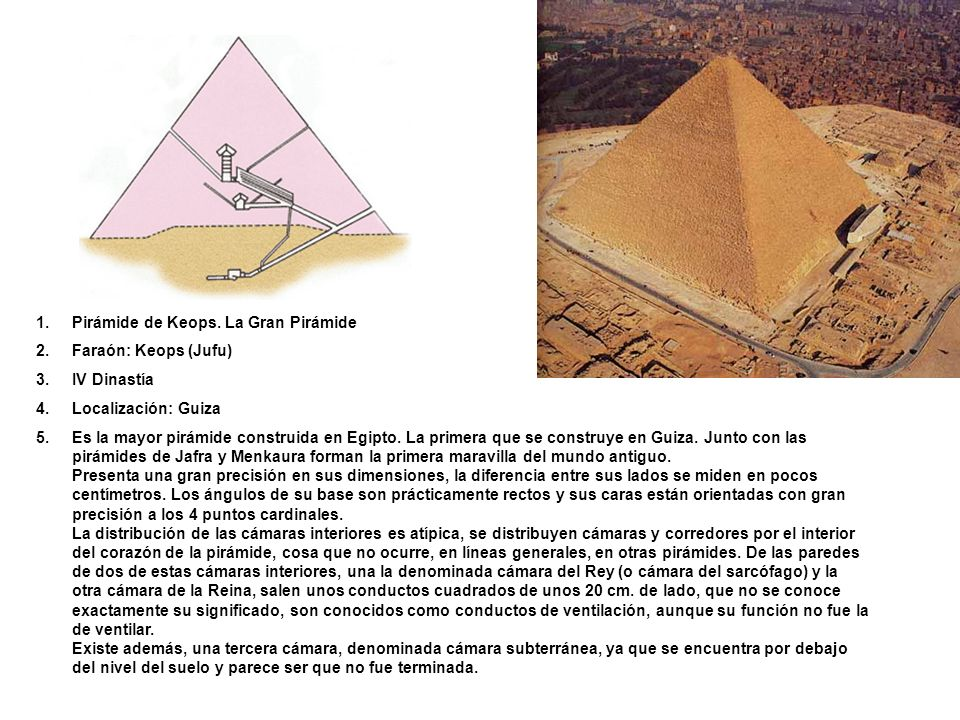 1.Pirámide de Keops. La Gran Pirámide 2.Faraón: Keops (Jufu) 3.IV Dinastía 4.Localización: Guiza 5.Es la mayor pirámide construida en Egipto. La prime