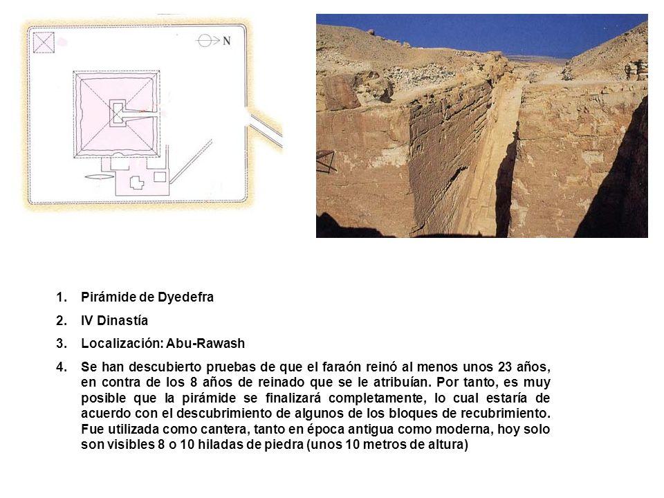 1.Pirámide de Dyedefra 2.IV Dinastía 3.Localización: Abu-Rawash 4.Se han descubierto pruebas de que el faraón reinó al menos unos 23 años, en contra d