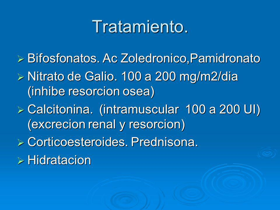 Tratamiento. Bifosfonatos. Ac Zoledronico,Pamidronato Bifosfonatos. Ac Zoledronico,Pamidronato Nitrato de Galio. 100 a 200 mg/m2/dia (inhibe resorcion