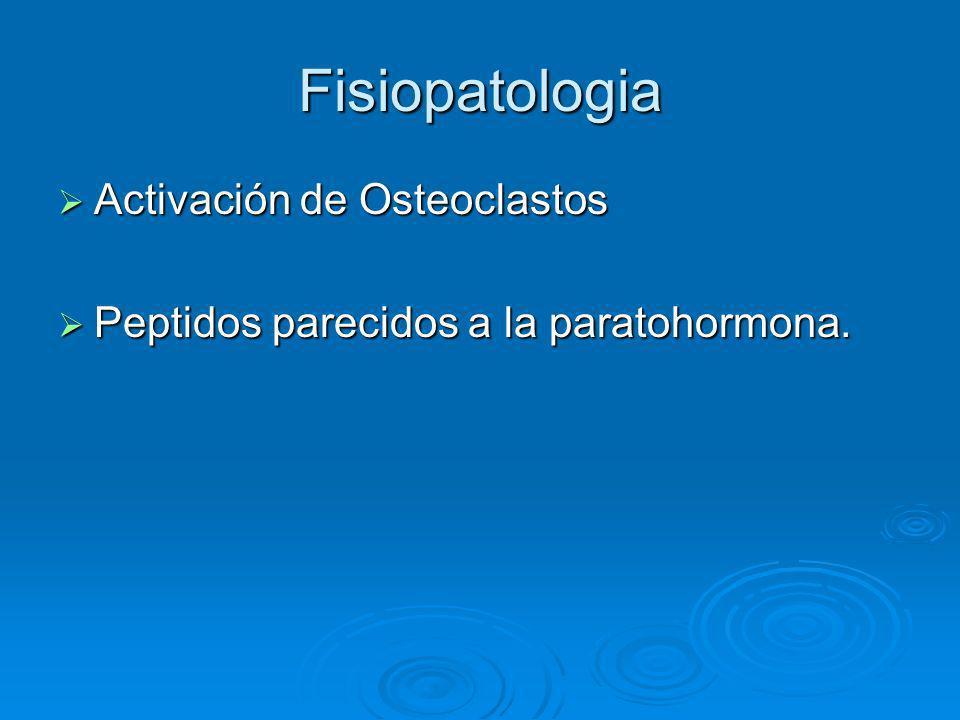 Fisiopatologia Activación de Osteoclastos Activación de Osteoclastos Peptidos parecidos a la paratohormona. Peptidos parecidos a la paratohormona.