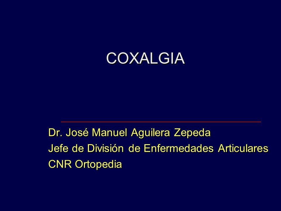 COXALGIA Dr. José Manuel Aguilera Zepeda Jefe de División de Enfermedades Articulares CNR Ortopedia Dr. José Manuel Aguilera Zepeda Jefe de División d