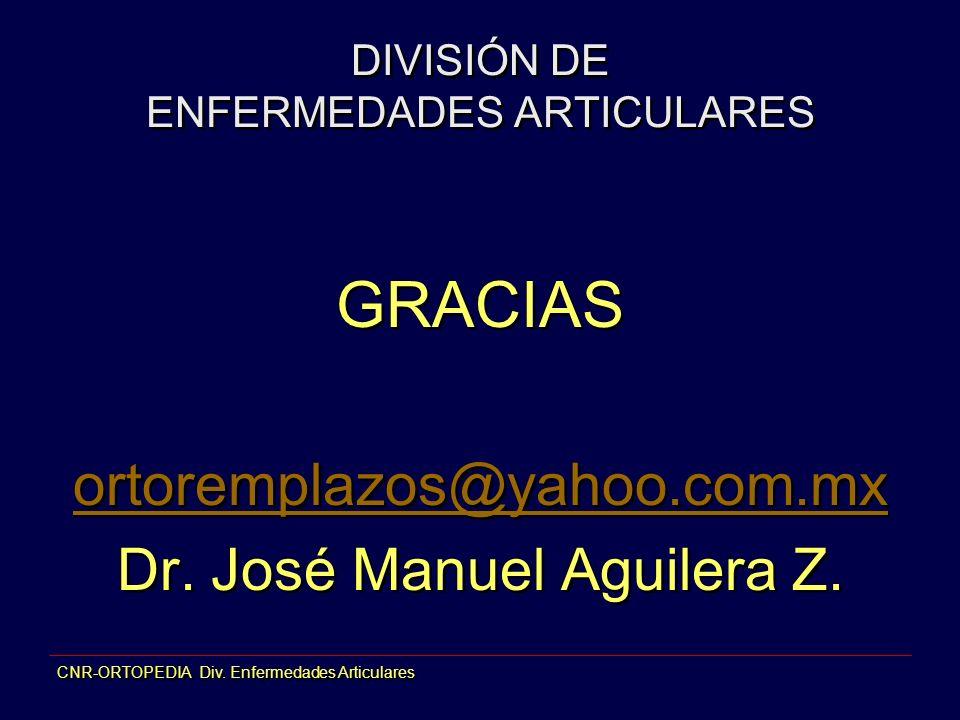 DIVISIÓN DE ENFERMEDADES ARTICULARES GRACIAS ortoremplazos@yahoo.com.mx Dr. José Manuel Aguilera Z. GRACIAS ortoremplazos@yahoo.com.mx Dr. José Manuel