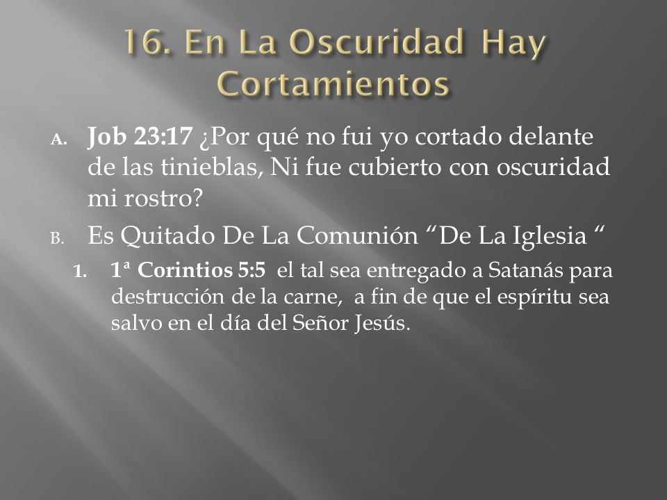 A. Job 23:17 ¿Por qué no fui yo cortado delante de las tinieblas, Ni fue cubierto con oscuridad mi rostro? B. Es Quitado De La Comunión De La Iglesia