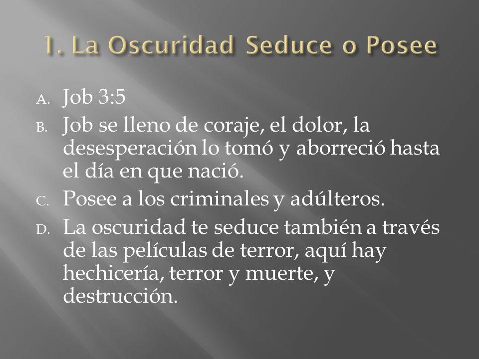 A. Job 3:5 B. Job se lleno de coraje, el dolor, la desesperación lo tomó y aborreció hasta el día en que nació. C. Posee a los criminales y adúlteros.