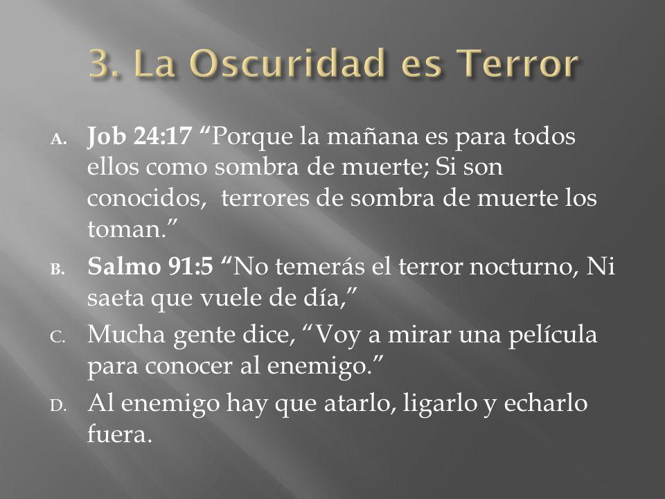 A. Job 24:17 Porque la mañana es para todos ellos como sombra de muerte; Si son conocidos, terrores de sombra de muerte los toman. B. Salmo 91:5 No te