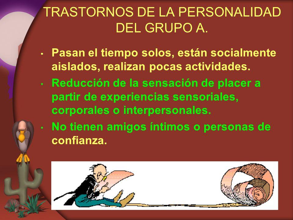 TRASTORNOS DE LA PERSONALIDAD DEL GRUPO A. Pasan el tiempo solos, están socialmente aislados, realizan pocas actividades. Reducción de la sensación de