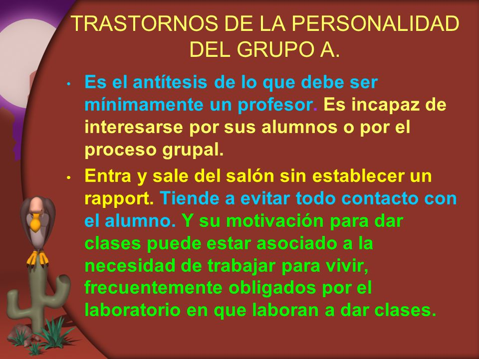 TRASTORNOS DE LA PERSONALIDAD DEL GRUPO A. Es el antítesis de lo que debe ser mínimamente un profesor. Es incapaz de interesarse por sus alumnos o por