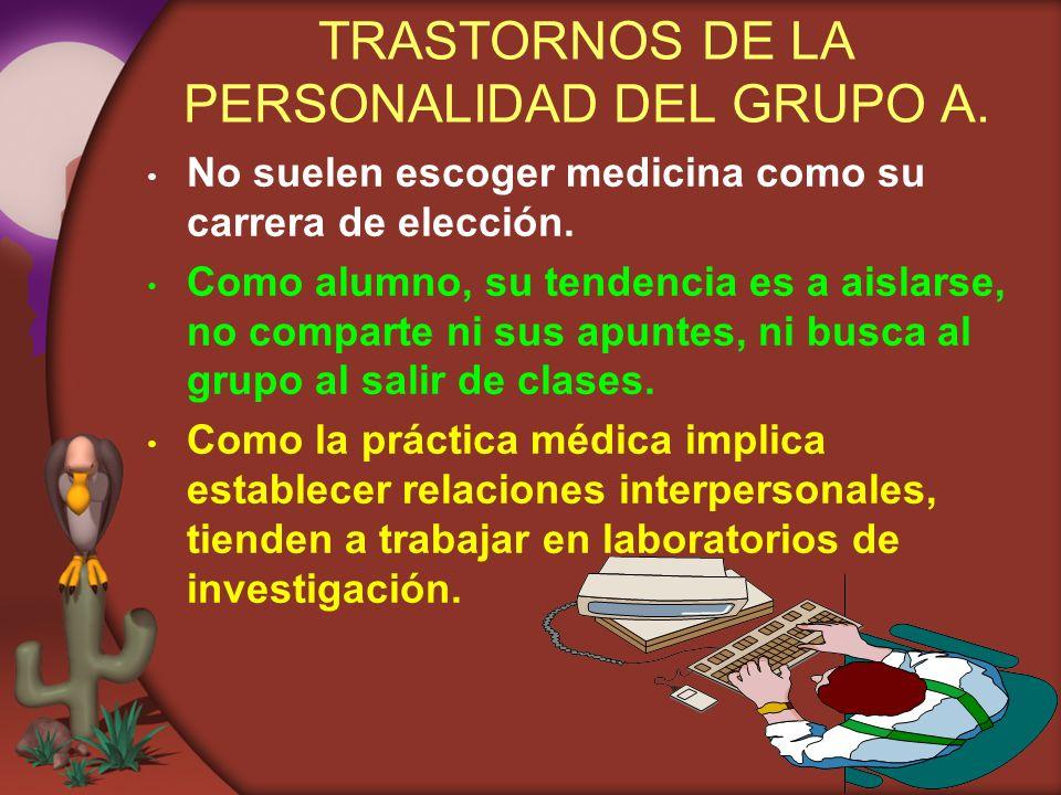TRASTORNOS DE LA PERSONALIDAD DEL GRUPO A. No suelen escoger medicina como su carrera de elección. Como alumno, su tendencia es a aislarse, no compart