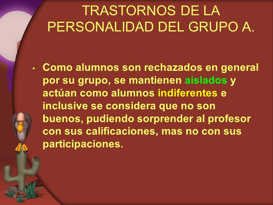 TRASTORNOS DE LA PERSONALIDAD DEL GRUPO A. Como alumnos son rechazados en general por su grupo, se mantienen aislados y actúan como alumnos indiferent