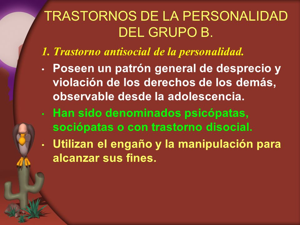 TRASTORNOS DE LA PERSONALIDAD DEL GRUPO B. 1. Trastorno antisocial de la personalidad. Poseen un patrón general de desprecio y violación de los derech
