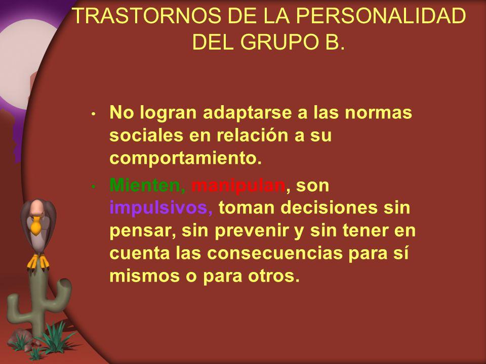 TRASTORNOS DE LA PERSONALIDAD DEL GRUPO B. No logran adaptarse a las normas sociales en relación a su comportamiento. Mienten, manipulan, son impulsiv