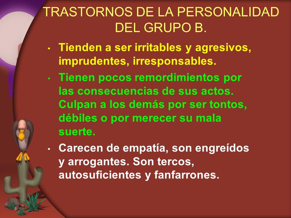 TRASTORNOS DE LA PERSONALIDAD DEL GRUPO B. Tienden a ser irritables y agresivos, imprudentes, irresponsables. Tienen pocos remordimientos por las cons