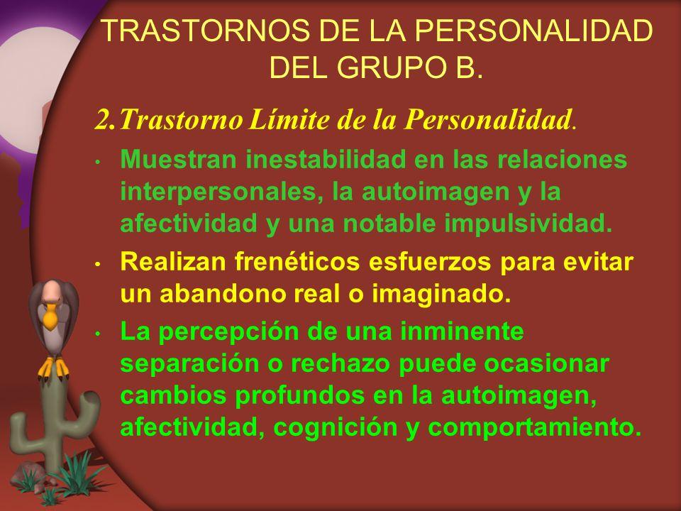 TRASTORNOS DE LA PERSONALIDAD DEL GRUPO B. 2.Trastorno Límite de la Personalidad. Muestran inestabilidad en las relaciones interpersonales, la autoima