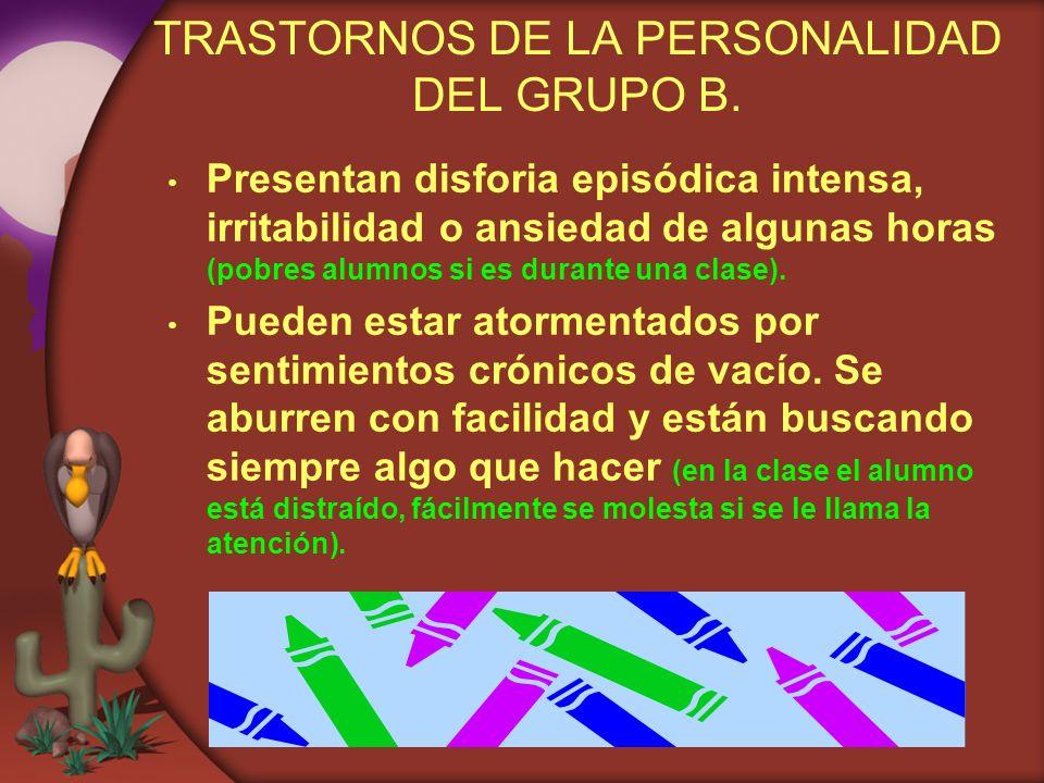 TRASTORNOS DE LA PERSONALIDAD DEL GRUPO B. Presentan disforia episódica intensa, irritabilidad o ansiedad de algunas horas (pobres alumnos si es duran