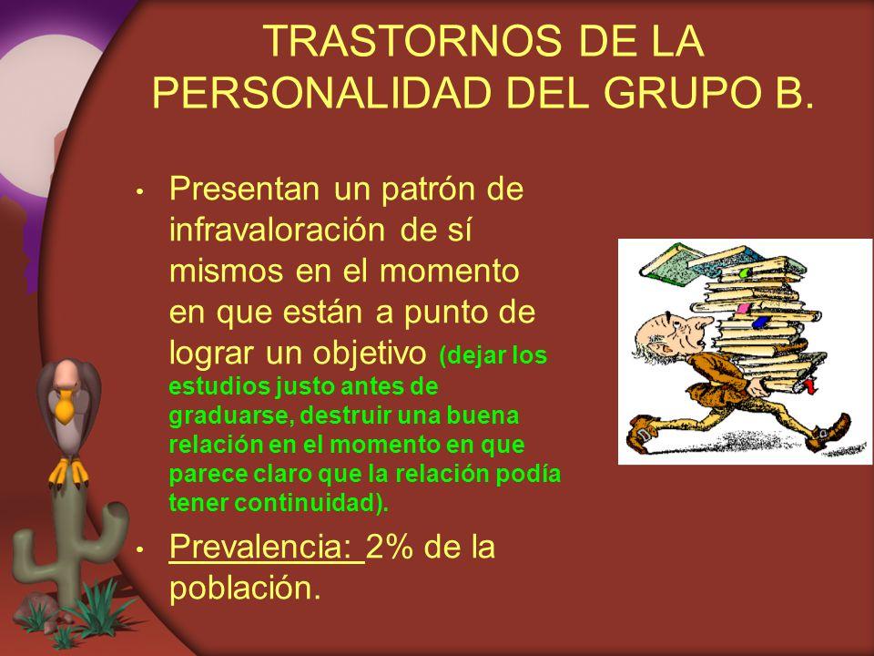 TRASTORNOS DE LA PERSONALIDAD DEL GRUPO B. Presentan un patrón de infravaloración de sí mismos en el momento en que están a punto de lograr un objetiv