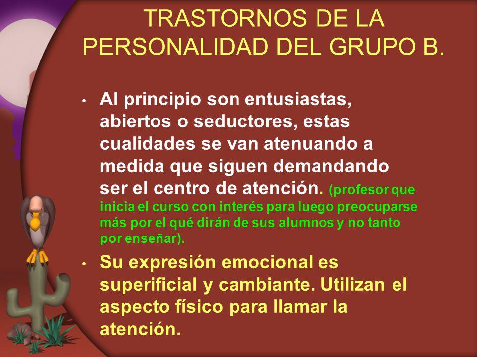 TRASTORNOS DE LA PERSONALIDAD DEL GRUPO B. Al principio son entusiastas, abiertos o seductores, estas cualidades se van atenuando a medida que siguen