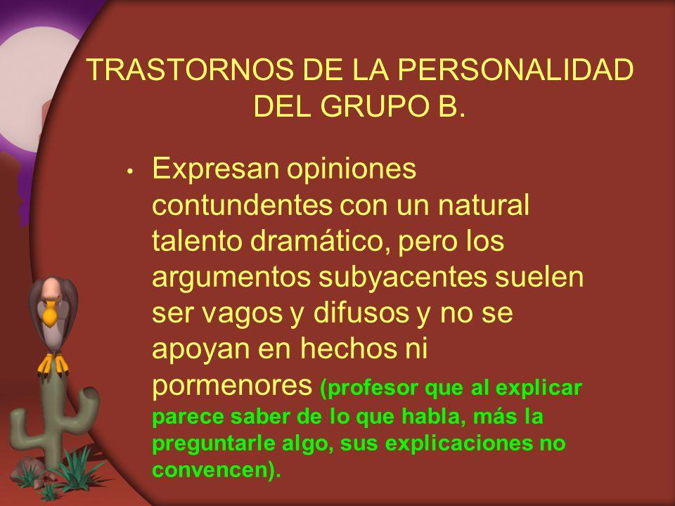 TRASTORNOS DE LA PERSONALIDAD DEL GRUPO B. Expresan opiniones contundentes con un natural talento dramático, pero los argumentos subyacentes suelen se