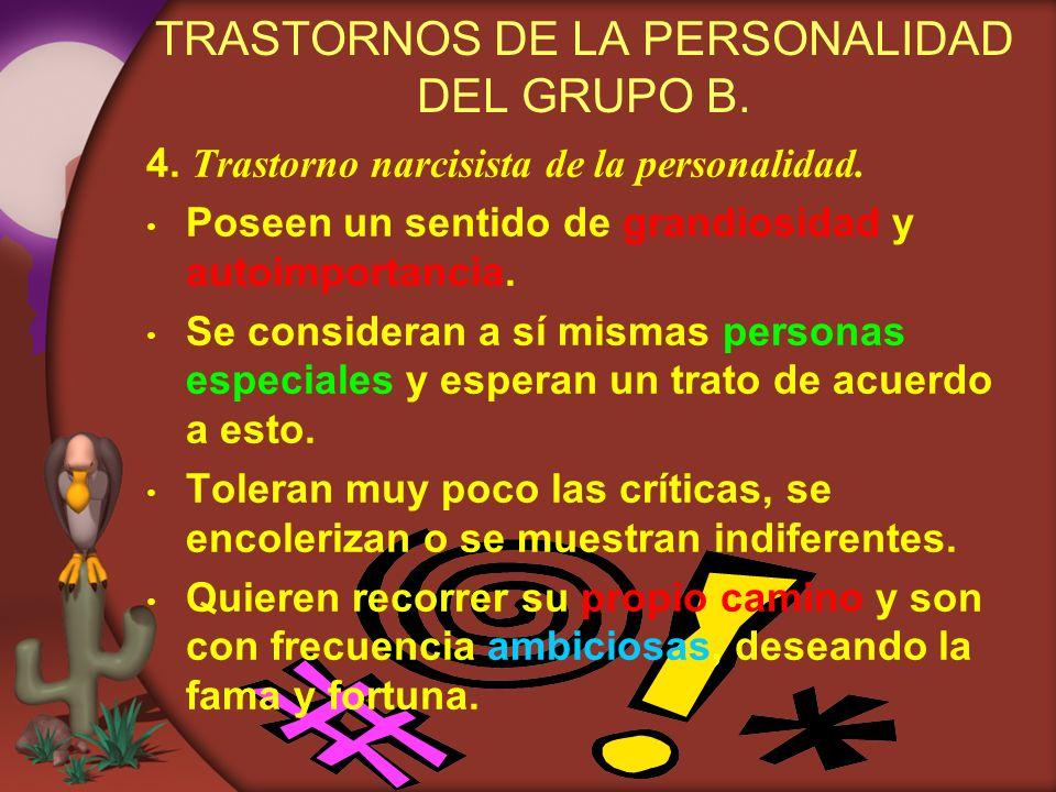 TRASTORNOS DE LA PERSONALIDAD DEL GRUPO B. 4. Trastorno narcisista de la personalidad. Poseen un sentido de grandiosidad y autoimportancia. Se conside