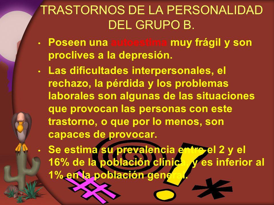 TRASTORNOS DE LA PERSONALIDAD DEL GRUPO B. Poseen una autoestima muy frágil y son proclives a la depresión. Las dificultades interpersonales, el recha