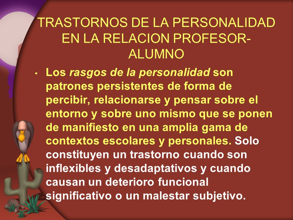 TRASTORNOS DE LA PERSONALIDAD EN LA RELACION PROFESOR- ALUMNO Los rasgos de la personalidad son patrones persistentes de forma de percibir, relacionar