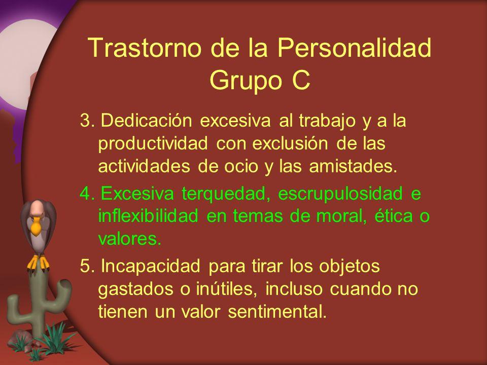 Trastorno de la Personalidad Grupo C 3. Dedicación excesiva al trabajo y a la productividad con exclusión de las actividades de ocio y las amistades.