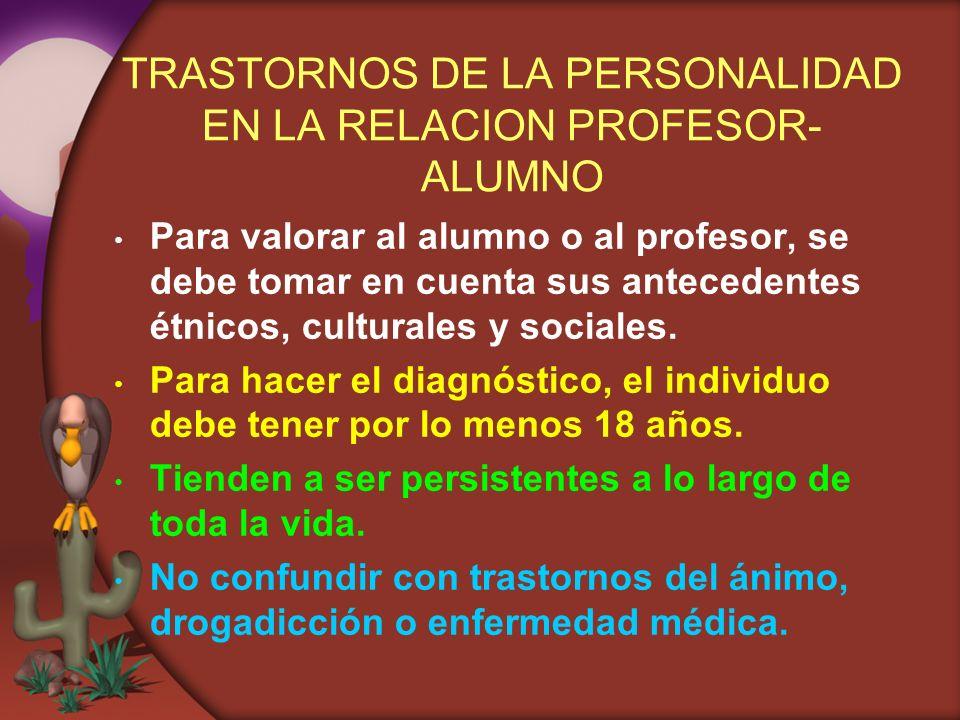 TRASTORNOS DE LA PERSONALIDAD EN LA RELACION PROFESOR- ALUMNO Para valorar al alumno o al profesor, se debe tomar en cuenta sus antecedentes étnicos,