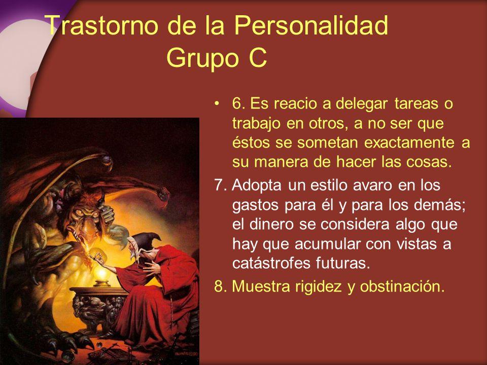 Trastorno de la Personalidad Grupo C 6. Es reacio a delegar tareas o trabajo en otros, a no ser que éstos se sometan exactamente a su manera de hacer