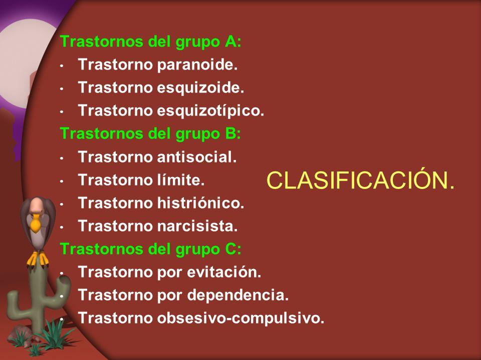 CLASIFICACIÓN. Trastornos del grupo A: Trastorno paranoide. Trastorno esquizoide. Trastorno esquizotípico. Trastornos del grupo B: Trastorno antisocia
