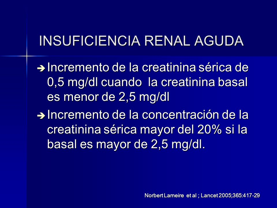 INSUFICIENCIA RENAL AGUDA Incremento de la creatinina sérica de 0,5 mg/dl cuando la creatinina basal es menor de 2,5 mg/dl Incremento de la creatinina