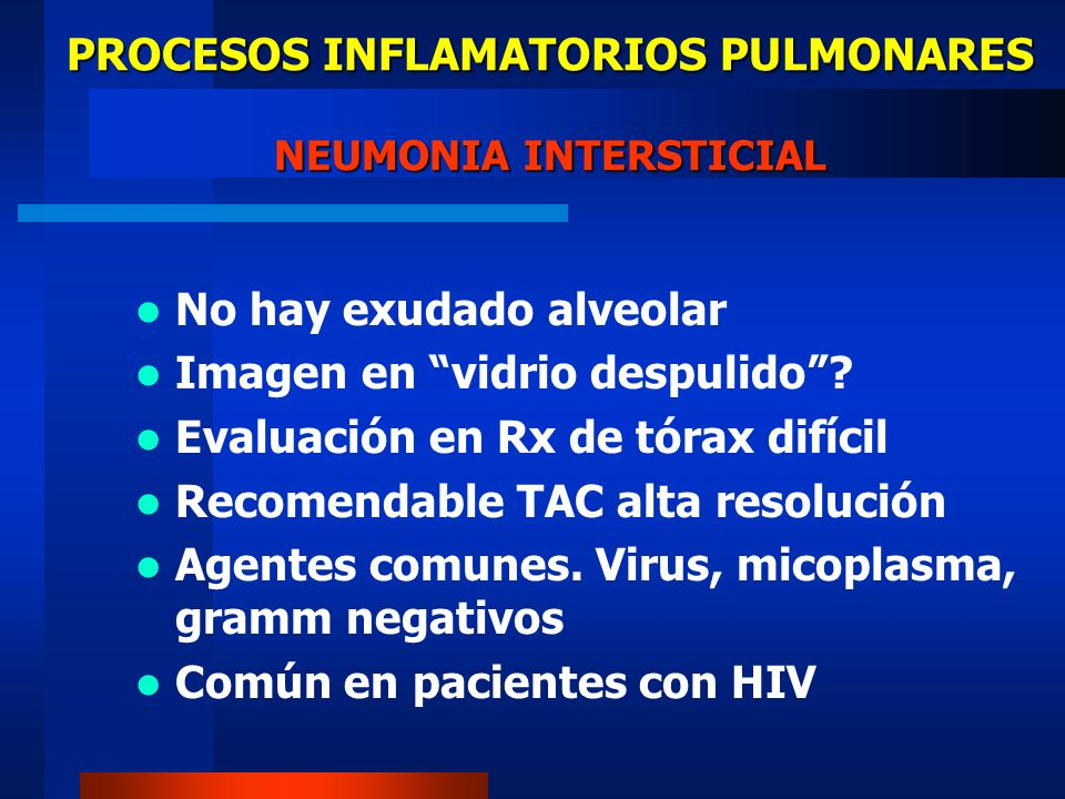 PROCESOS INFLAMATORIOS PULMONARES NEUMONIA INTERSTICIAL No hay exudado alveolar Imagen en vidrio despulido? Evaluación en Rx de tórax difícil Recomend