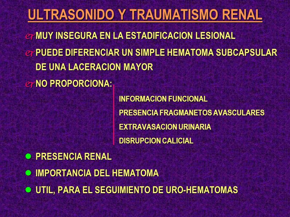 ULTRASONIDO Y TRAUMATISMO RENAL j MUY INSEGURA EN LA ESTADIFICACION LESIONAL j PUEDE DIFERENCIAR UN SIMPLE HEMATOMA SUBCAPSULAR DE UNA LACERACION MAYO
