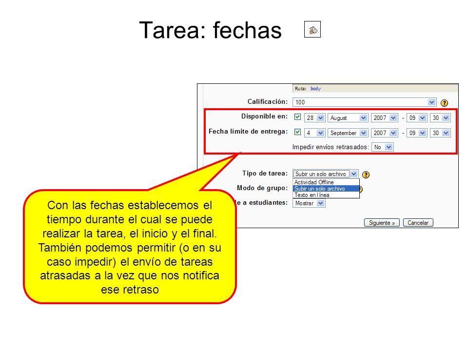 Tarea: fechas Con las fechas establecemos el tiempo durante el cual se puede realizar la tarea, el inicio y el final. También podemos permitir (o en s