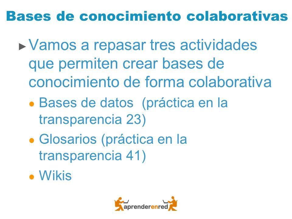 Bases de conocimiento colaborativas Vamos a repasar tres actividades que permiten crear bases de conocimiento de forma colaborativa Bases de datos (pr