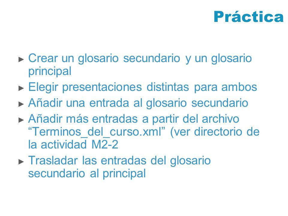 Práctica Crear un glosario secundario y un glosario principal Elegir presentaciones distintas para ambos Añadir una entrada al glosario secundario Aña