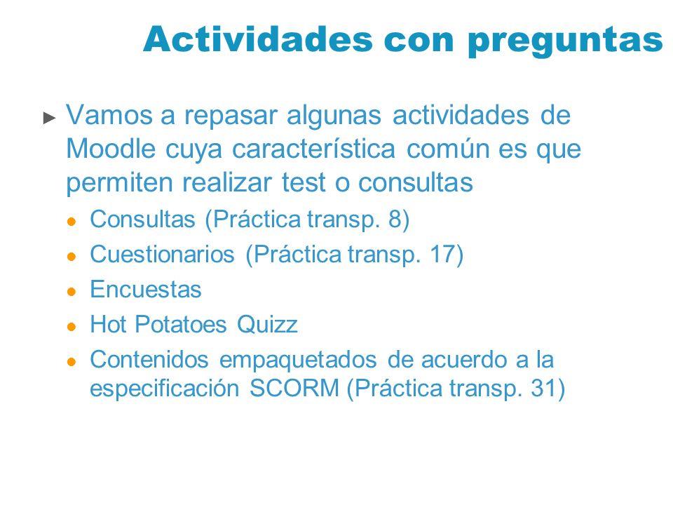 Actividades con preguntas Vamos a repasar algunas actividades de Moodle cuya característica común es que permiten realizar test o consultas Consultas