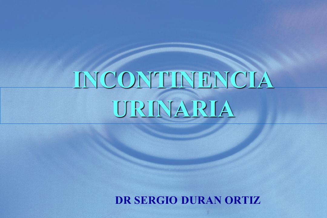 INCONTINENCIA URINARIA INCONTINENCIA URINARIA DR SERGIO DURAN ORTIZ