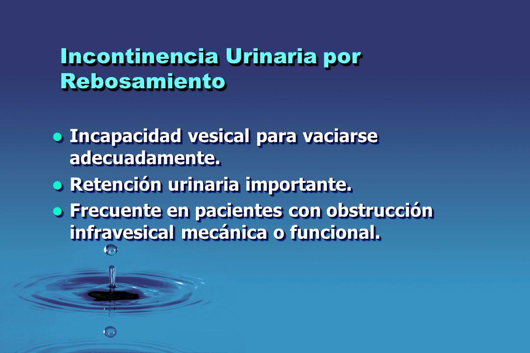 Incontinencia Urinaria por Rebosamiento Incapacidad vesical para vaciarse adecuadamente. Incapacidad vesical para vaciarse adecuadamente. Retención ur