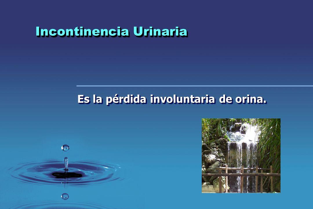 Incontinencia Urinaria Es la pérdida involuntaria de orina.