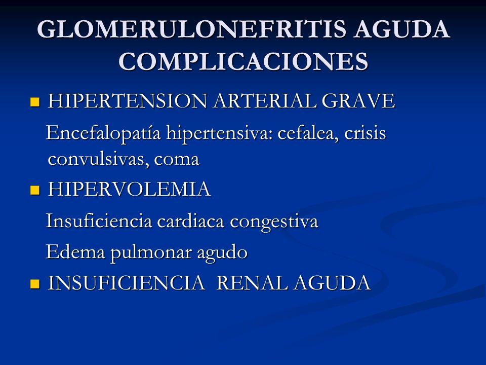 GLOMERULONEFRITIS AGUDA COMPLICACIONES HIPERTENSION ARTERIAL GRAVE HIPERTENSION ARTERIAL GRAVE Encefalopatía hipertensiva: cefalea, crisis convulsivas