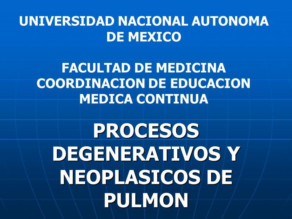 PROCESOS DEGENERATIVOS Y NEOPLASICOS DE PULMON UNIVERSIDAD NACIONAL AUTONOMA DE MEXICO FACULTAD DE MEDICINA COORDINACION DE EDUCACION MEDICA CONTINUA