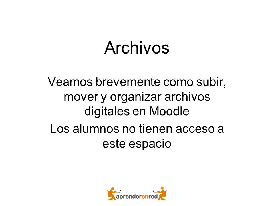 Archivos Veamos brevemente como subir, mover y organizar archivos digitales en Moodle Los alumnos no tienen acceso a este espacio