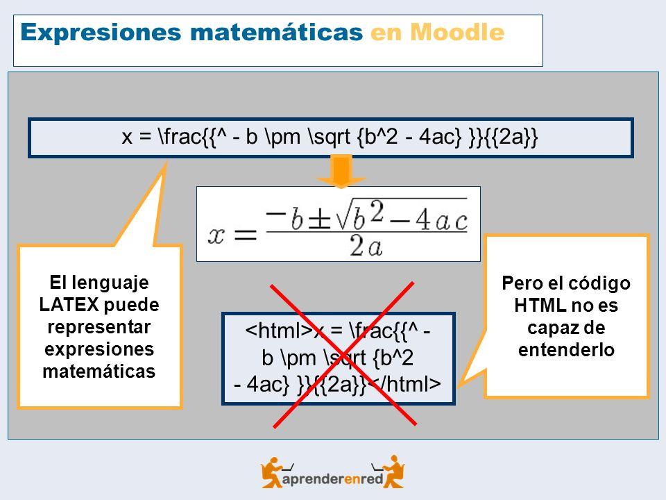 Expresiones matemáticas en Moodle El lenguaje LATEX puede representar expresiones matemáticas x = \frac{{^ - b \pm \sqrt {b^2 - 4ac} }}{{2a}} Pero el