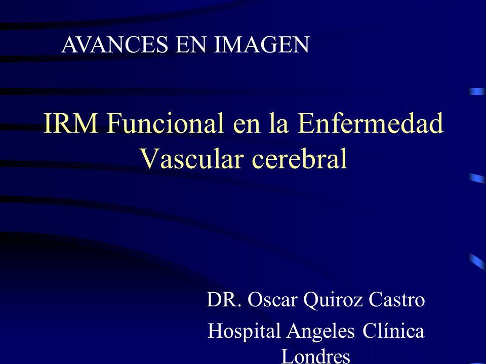IRM Funcional en la Enfermedad Vascular cerebral DR. Oscar Quiroz Castro Hospital Angeles Clínica Londres AVANCES EN IMAGEN