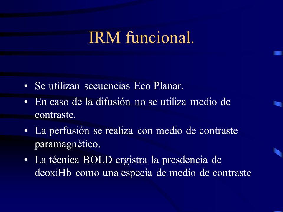 IRM funcional. Se utilizan secuencias Eco Planar. En caso de la difusión no se utiliza medio de contraste. La perfusión se realiza con medio de contra