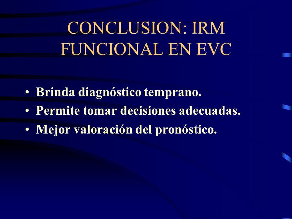 CONCLUSION: IRM FUNCIONAL EN EVC Brinda diagnóstico temprano. Permite tomar decisiones adecuadas. Mejor valoración del pronóstico.
